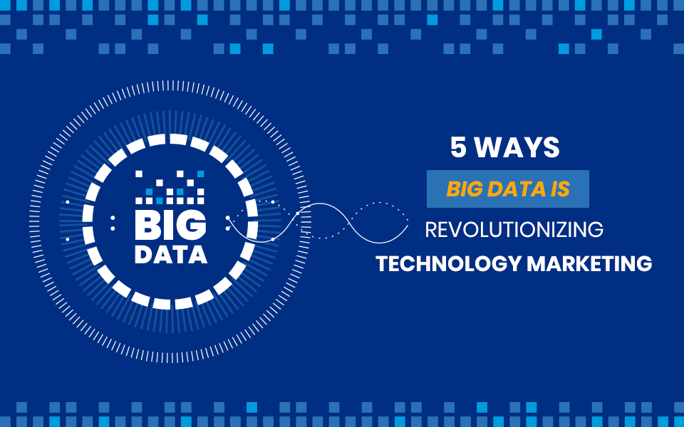 5 Ways Big Data is Revolutionizing Technology Marketing